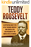 Teddy Roosevelt: A Captivating Guide to the Life of Theodore Roosevelt Who Served as the 26th President of the United…