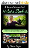 A Magical Homeschool:  Nature Studies: 52 Wonderful Ways to Use Nature Studies in Every Season to Teach Science, Math, Art and More (English Edition)