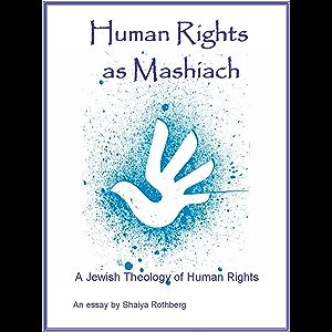Human Rights as Mashiach - A Jewish Theology of Human Rights
