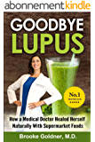 Goodbye Lupus: How A Medical Doctor Healed Herself Naturally with Supermarket Foods (English Edition)