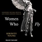 Women Who Fly: Goddesses, Witches, Mystics, and