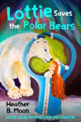 Lottie Saves the Polar Bears: Lottie Lovall: International Investigator (Lottie Lovall International Investigator Book 4) Kindle Edition