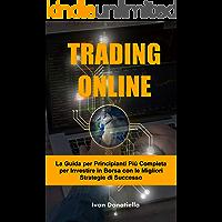 TRADING ONLINE: La Guida per Principianti Più Completa per Investire in Borsa con le Migliori Strategie di Successo (Trading Book Vol. 1)