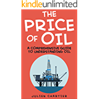 The Price Of Oil: A Comprehensive Guide To Understanding Oil (Oil prices, Crude oil prices, Shale Oil, Gas, Oil and Gas, Consumer Economics, Oil Refinery, Oil and Gas Industry, Oil Well, Oil)