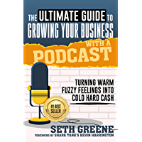 The Ultimate Guide to Growing Your Business With a Podcast: Turning Warm Fuzzy Feelings Into Cold Hard Cash (English…
