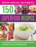 150 Superfood recipes: A Vibrant Collection of Dishes, Packed with Powerful, Nutrient-rich Ingredients, Shown in Over 500 Photographs