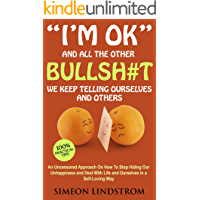"""I'm OK"" - And All The Other BULLSH#T We Keep Telling Ourselves And Others: An Uncensored Approach On How To Stop Hiding…"
