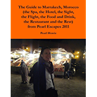 The Guide to Marrakech, Morocco (the Spa, the Hotel, the Sight, the Flight, the Food and Drink, the Restaurant and the Rest) from Pearl Escapes 2011 (English Edition)