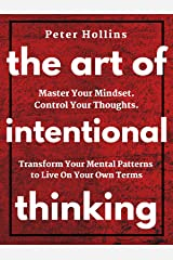 The Art of Intentional Thinking: Master Your Mindset. Control Your Thoughts. Transform Your Mental Patterns to Live On Your Own Terms. Kindle Edition