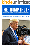 THE TRUMP TRUTH From Businessman to Presidential Candidate: An Unbiased Biography of Donald Trump (The Road to Presidency Book 1) (English Edition)