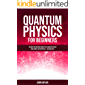 QUANTUM PHYSICS FOR BEGINNERS: The Most Interesting Concepts of Quantum Physics Made Simple and Practical | No Hard Math