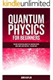 QUANTUM PHYSICS FOR BEGINNERS: The Most Interesting Concepts of Quantum Physics Made Simple and Practical   No Hard Math