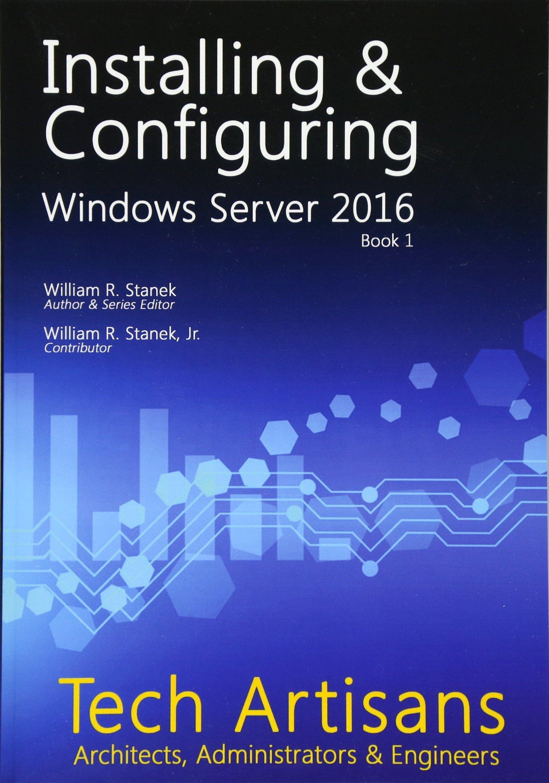 Windows Server 2016: Installing & Configuring (Tech Artisans Library for Windows Server 2016) (Volume 1)