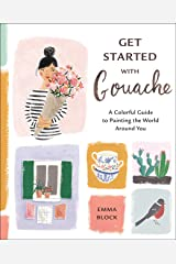 Get Started with Gouache: A Colorful Guide to Painting the World Around You Kindle Edition