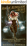 Rogue, Renegade And Rebel (In Her Paranormal Majesty's Secret Service Book 1)