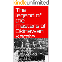 The legend of the masters of Okinawan Karate: Biographies, curiosities and mysteries