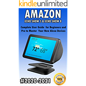 Amazon Echo Show 5 & Echo Show 8: 2020-2021 Complete User Guide for Beginners and Pro to Master Your New Alexa Devices