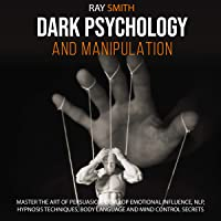 Dark Psychology and Manipulation: Master the Art of Persuasion, Develop Emotional Influence, NLP, Hypnosis Techniques…