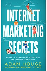 Internet Marketing Secrets: World's Top Internet Entrepreneur's Spill the Secrets to Their Success Kindle Edition