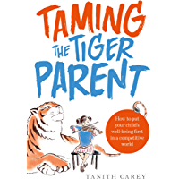Taming the Tiger Parent: How to put your child's well-being first in a competitive world (English Edition)