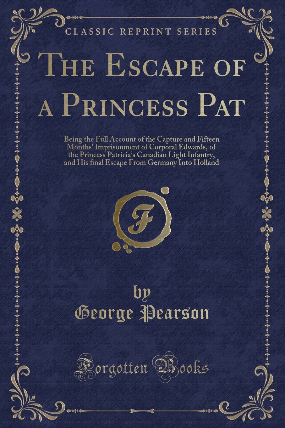 The Escape of a Princess Pat: Being the Full Account of the Capture and Fifteen Months' Imprisonment of Corporal Edwards, of the Princess Patricia's ... From Germany Into Holland (Classic Reprint) pdf epub