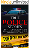 True Police Stories: Crazy Eyewitness Accounts & Bizarre True Stories Of The Paranormal Kind (Unexplained Mysteries Book 1)