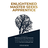 Enlightened Master Seeks Apprentice: Wherever you are in life; let go of your past, eliminate wasteful thoughts, build a solid base, optimize your mind, ... the greatness you seek. (English Edition)