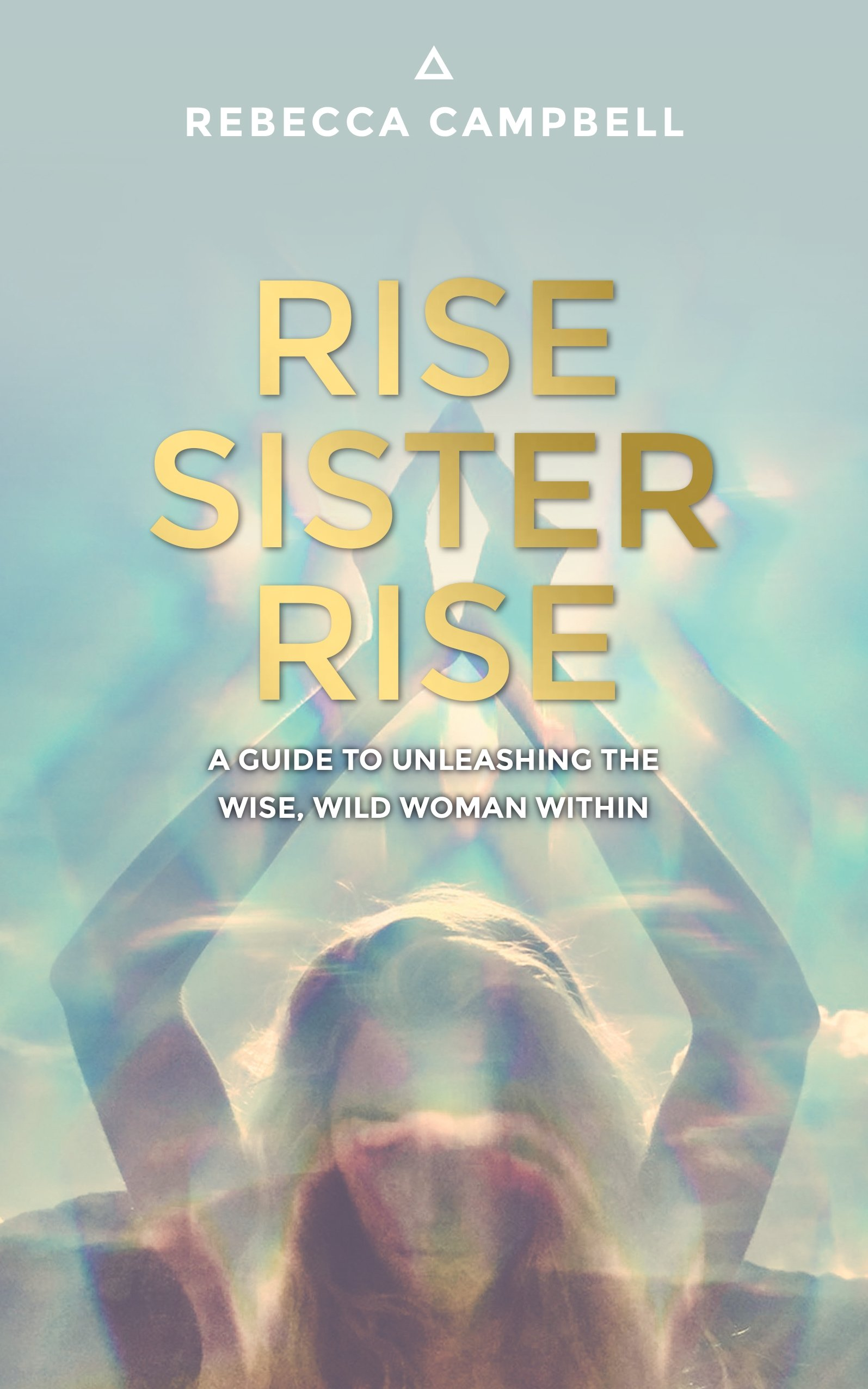 Rise Sister Rise: A Guide to Unleashing the Wise, Wild Woman Within ...