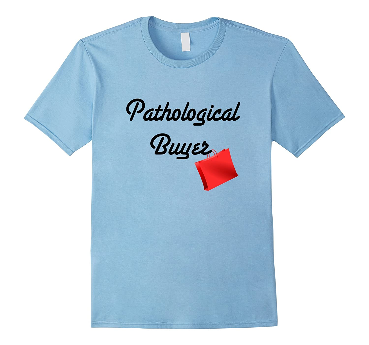 Pathological Buyer Funny Shopping Enthusiast Humor T-Shirt-PL