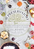 The Preservatory: Seasonally Inspired Recipes for Creating and Cooking with Artisanal Preserves