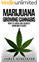 Marijuana: Growing Cannabis - How To Grow And Harvest Cannabis Plants (Personal Cultivation, Growing Weed, Growing Marijuana, Seeds, Sativa, Indica, Cannabis Oil, Botany, Cancer) (English Edition)