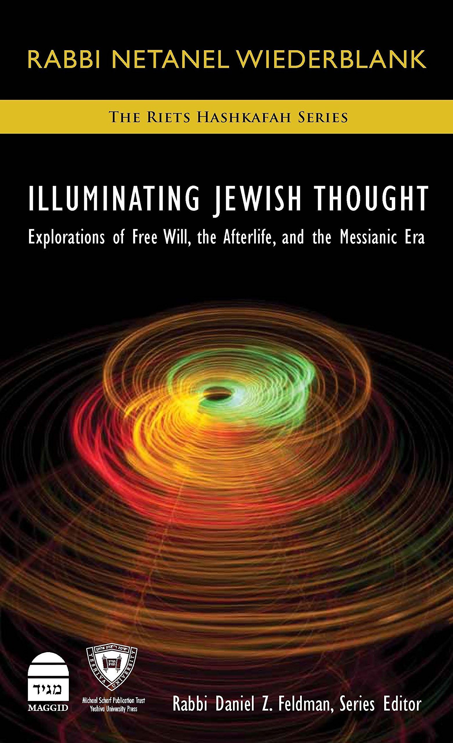 Illuminating Jewish Thought: Explorations of Free Will the Afterlife and the Messianic Era