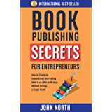 BOOK PUBLISHING SECRETS FOR ENTREPRENEURS: How to Create an International Best-Selling Book in as Little as 90 Days…