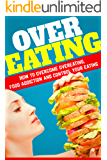 Overeating: How To Overcome Overeating, Food Addiction And Control Your Eating.11 simple and Easy Steps To Overcome Overeating! (Emotional Eating, Food Mindful Eating, Craving) (English Edition)