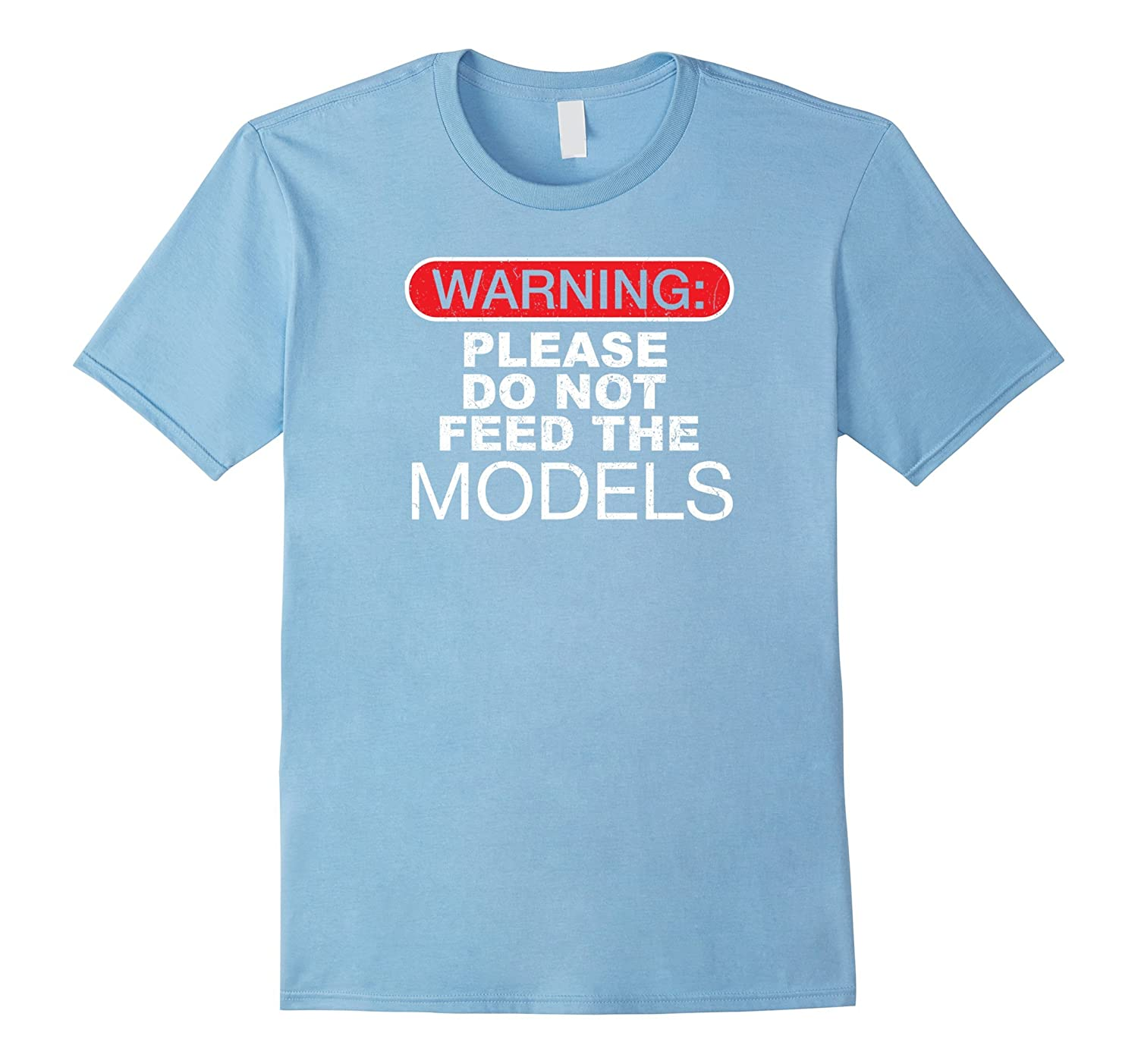 Warning Please Do Not Feed The Models Funny Shirt-TD