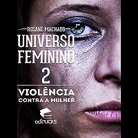 O UNIVERSO FEMININO II:  VIOLÊNCIA CONTRA A MULHER