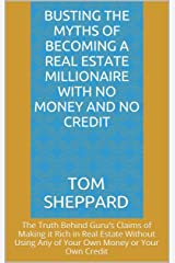 Busting the Myths of Becoming a Real Estate Millionaire With No Money and No Credit Kindle Edition