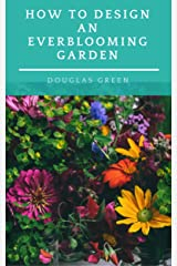 How To Design An Everblooming Garden: Your Perennial Garden Can Bloom All Summer (Perennial Gardening Book 1) Kindle Edition