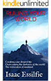 RULING YOUR WORLD: Creating your desired life: Overcoming the darkness of this world: The restoration of mankind