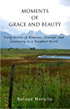 Moments of Grace and Beauty: Forty Stories of Kindness, Courage, and Generosity in a Troubled World