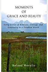 Moments of Grace and Beauty: Forty Stories of Kindness, Courage, and Generosity in a Troubled World Kindle Edition