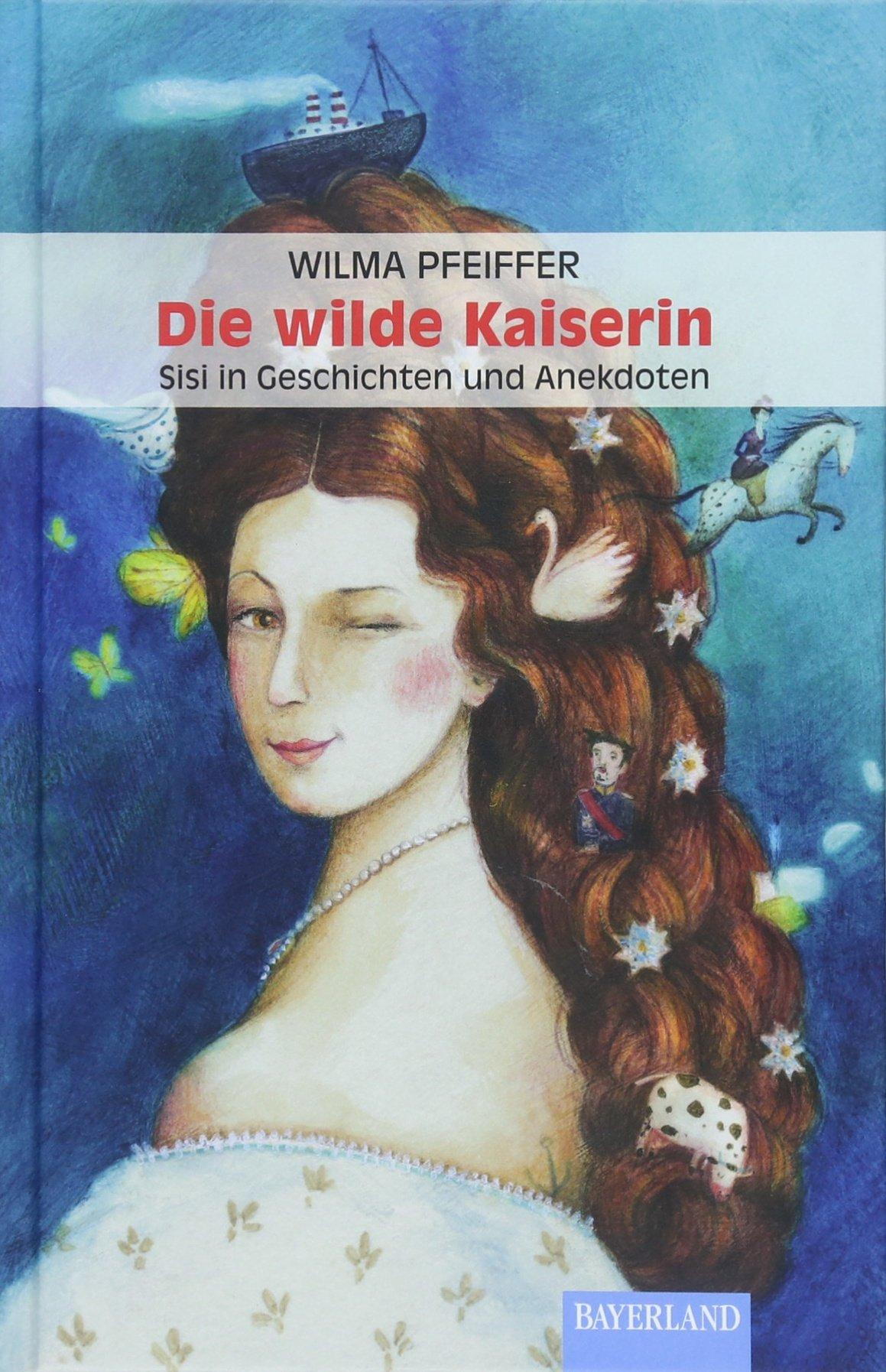 Die wilde Kaiserin: Sisi in Geschichten und Anekdoten Gebundenes Buch – 19. März 2018 Wilma Pfeiffer Bayerland 3892515034 Belletristik / Biographien