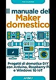Il manuale del Maker domestico: Progetti di domotica DIY con Arduino, Raspberry Pi e Windows 10 IoT