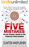 The Five Mistakes You Are Probably Making In Your Franchise Fitness Business: The Five Things You Should Be Focused On Fixing To Double Your Revenue And More Than Double Your Profit Today!