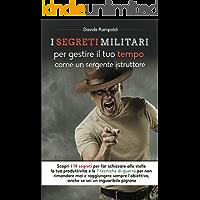 I Segreti Militari per Gestire il Tempo come un Sergente Istruttore: Scopri i 15 segreti per far schizzare la tua Produttività e le 7 tecniche di guerra per Motivarti e non Rimandare più