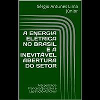 A ENERGIA ELÉTRICA NO BRASIL E A INEVITÁVEL ABERTURA DO SETOR: A Experiência Francesa/Européia e Legislação Aplicável