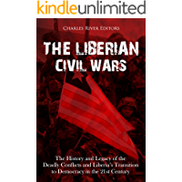 The Liberian Civil Wars: The History and Legacy of the Deadly Conflicts and Liberia's Transition to Democracy in the 21st Century