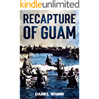 Recapture of Guam: 1944 Battle and Liberation of Guam (WW2 Pacific Military History Series Book 6)