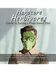 Hardcore Herbivores Guide to Eating a Whole Foods Plant Based Diet: How to Get Optimal Nutrition and Lose Weight While Eating Delicious Foods. Gain Health and Energy For a Happy Long Life