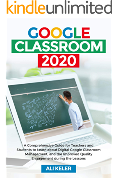 Google Classroom 2020 A Comprehensive Guide For Teachers And Students To Learn About Digital Google Classroom Management And The Improved Quality Engagement During The Lessons Keler Ali Ebook Amazon Com